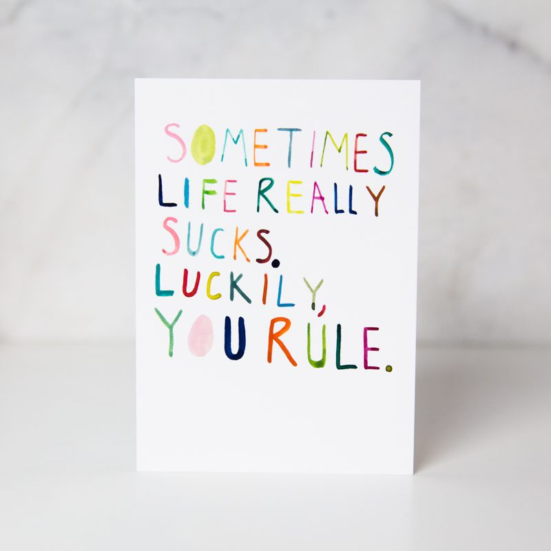 Sometimes life really sucks. Luckily, you rule greeting card called life sucks you rule by artist Ida Patton